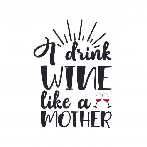 I drink wine like a Mother